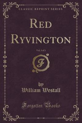 Red Ryvington, Vol. 3 of 3 (Classic Reprint) by William Westall