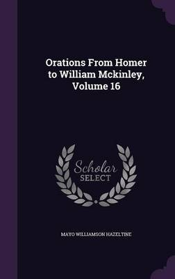 Orations from Homer to William McKinley, Volume 16 by Mayo Williamson Hazeltine image
