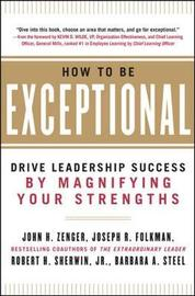 How to Be Exceptional: Drive Leadership Success By Magnifying Your Strengths by John H Zenger