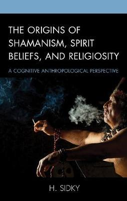 The Origins of Shamanism, Spirit Beliefs, and Religiosity by H. Sidky