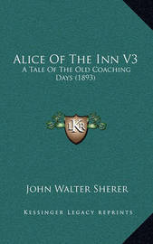 Alice of the Inn V3: A Tale of the Old Coaching Days (1893) by John Walter Sherer