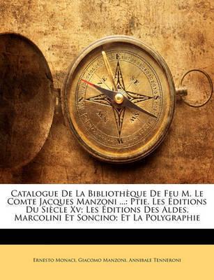 Catalogue de La Bibliothque de Feu M. Le Comtee Jacques Manzoni ...: Ptie. Les Ditions Du Siecle XV; Les Ditions Des Aldes, Marcolini Et Soncino; Et La by Annibale Tenneroni