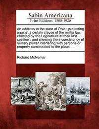 An Address to the State of Ohio: Protesting Against a Certain Clause of the Militia Law, Enacted by the Legislature at Their Last Session: And Shewing the Inconsistency of Military Power Interfering with Persons or Property Consecrated to the Pious... by Richard McNemar image
