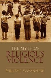 The Myth of Religious Violence by William T Cavanaugh