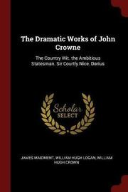 The Dramatic Works of John Crowne by James Maidment image