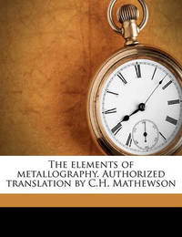 The Elements of Metallography. Authorized Translation by C.H. Mathewson by Rudolf Ruer