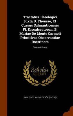 Tractatus Theologici Iuxta D. Thomae, Et Cursus Salmanticensis Ff. Discalceatorum B. Mariae de Monte Carmeli Primitivae Observantiae Doctrinam