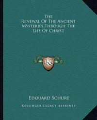 The Renewal of the Ancient Mysteries Through the Life of Christ by Edouard Schure