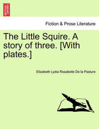 The Little Squire. a Story of Three. [With Plates.] by Elizabeth Lydia Rosabelle De La Pasture