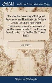 The Absolute Necessity of Unfeigned Repentance and Humiliation, in Order to Secure the Divine Favour and Protection, ... Being the Substance of Two Discourses Preached ... on February the 13th, 1761, ... by the Rev. Mr. Thomas Smith, by MR Smith image