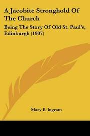 A Jacobite Stronghold of the Church: Being the Story of Old St. Paul's, Edinburgh (1907) by Mary E Ingram image
