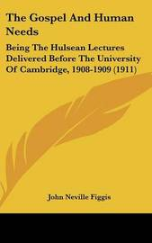 The Gospel and Human Needs: Being the Hulsean Lectures Delivered Before the University of Cambridge, 1908-1909 (1911) by John Neville Figgis