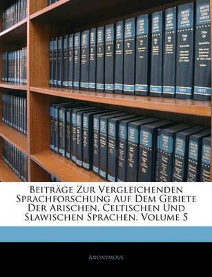 Beitrge Zur Vergleichenden Sprachforschung Auf Dem Gebiete Der Arischen, Celtischen Und Slawischen Sprachen, Volume 5 by * Anonymous