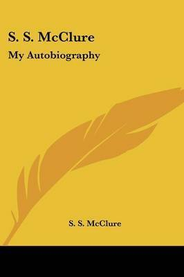 S. S. McClure: My Autobiography by S. S. McClure
