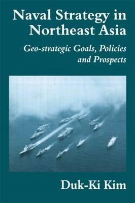 Naval Strategy in Northeast Asia by Duk-Ki Kim
