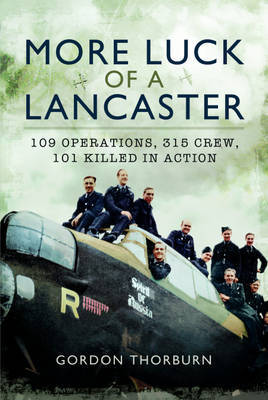 More Luck of a Lancaster: 109 Operations, 315 Crew, 101 Killed in Action by Gordon Thorburn