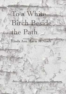 To a White Birch Beside the Path by Linda Ann Marie McNinch