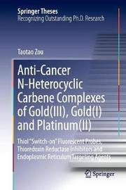 Anti-Cancer N-Heterocyclic Carbene Complexes of Gold(III), Gold(I) and Platinum(II) by Taotao Zou