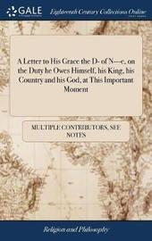 A Letter to His Grace the D- Of N---E, on the Duty He Owes Himself, His King, His Country and His God, at This Important Moment by Multiple Contributors image