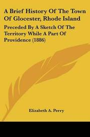 A Brief History of the Town of Glocester, Rhode Island: Preceded by a Sketch of the Territory While a Part of Providence (1886) by Elizabeth A Perry