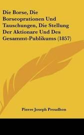 Die Borse, Die Borseoprationen Und Tauschungen, Die Stellung Der Aktionare Und Des Gesammt-Publikums (1857) by Pierre Joseph Proudhon