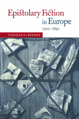 Epistolary Fiction in Europe, 1500-1850 by Thomas O Beebee