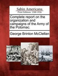 Complete Report on the Organization and Campaigns of the Army of the Potomac. by George Brinton McClellan