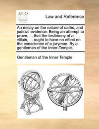 An Essay on the Nature of Oaths, and Judicial Evidence. Being an Attempt to Prove, ... That the Testimony of a Villain, ... Ought to Have No Effect on the Conscience of a Juryman. by a Gentleman of the Inner-Temple. by Gentleman Of the Inner Temple