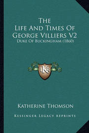 The Life and Times of George Villiers V2: Duke of Buckingham (1860) by Katherine Thomson