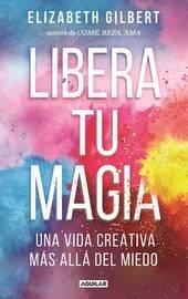 Libera Tu Magia / Big Magic by Elizabeth Gilbert