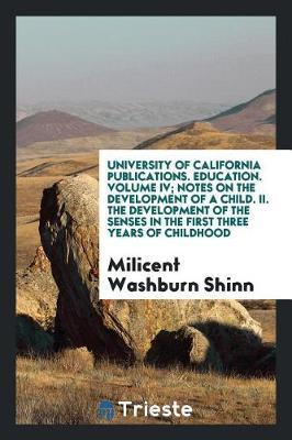 University of California Publications. Education. Volume IV; Notes on the Development of a Child. II. the Development of the Senses in the First Three Years of Childhood by Milicent Washburn Shinn