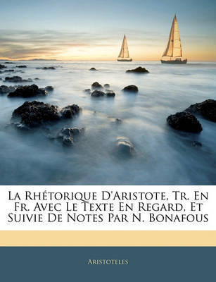 La Rhtorique D'Aristote, Tr. En Fr. Avec Le Texte En Regard, Et Suivie de Notes Par N. Bonafous by * Aristotle