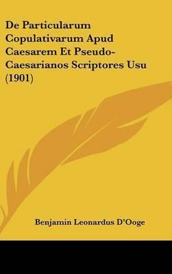 de Particularum Copulativarum Apud Caesarem Et Pseudo-Caesarianos Scriptores Usu (1901) by Benjamin Leonardus D'Ooge