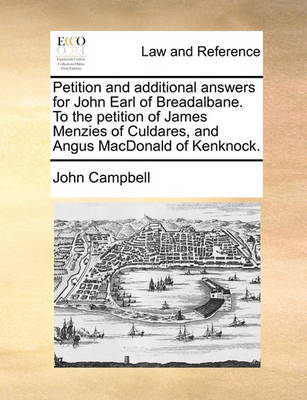 Petition and Additional Answers for John Earl of Breadalbane. to the Petition of James Menzies of Culdares, and Angus MacDonald of Kenknock. by John Campbell