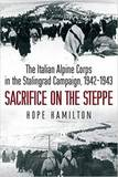 Sacrifice on the Steppe: The Italian Alpine Corps in the Stalingrad Campaign, 1942-1943 by Hope Hamilton