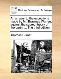 An Answer to the Exceptions Made by Mr. Erasmus Warren, Against the Sacred Theory of the Earth. ... the Third Edition by Thomas Burnet