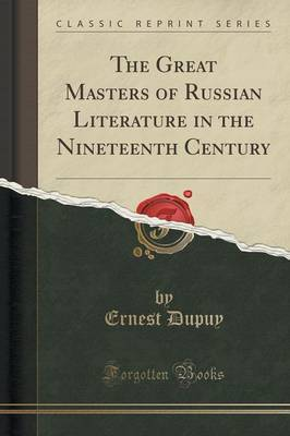 The Great Masters of Russian Literature in the Nineteenth Century (Classic Reprint) by Ernest Dupuy