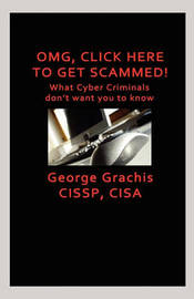 Omg, Click Here to Get Scammed! What Cyber Criminals Don't Want You to Know by George Grachis