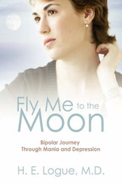 Fly Me to the Moon: Bipolar Journey Through Mania and Depression by H, E Logue MD image