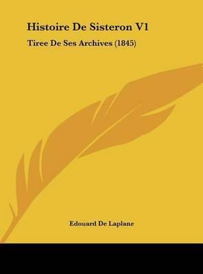 Histoire de Sisteron V1: Tiree de Ses Archives (1845) by Edouard De Laplane