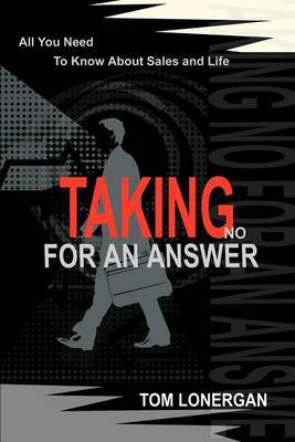Taking No for an Answer: All You Need to Know about Sales and Life by Tom Lonergan