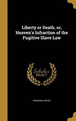 Liberty or Death, Or, Heaven's Infraction of the Fugitive Slave Law