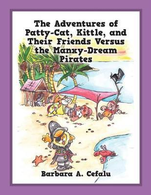 The Adventures of Patty-Cat, Kittle, and Their Friends Versus the Manxy-Dream Pirates by Barbara a Cefalu