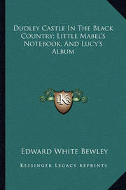 Dudley Castle in the Black Country; Little Mabel's Notebook, and Lucy's Album by Edward White Bewley