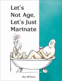 Let's Not Age, Let's Just Marinate by Bev Williams