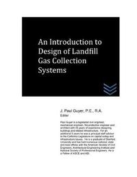 An Introduction to Design of Landfill Gas Collection Systems by J Paul Guyer
