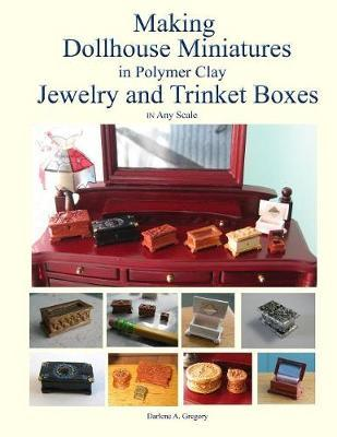 Making Dollhouse Miniatures in Polymer Clay Jewelry and Trinket Boxes by Darlene A Gregory