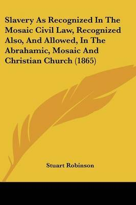 Slavery as Recognized in the Mosaic Civil Law, Recognized Also, and Allowed, in the Abrahamic, Mosaic and Christian Church (1865) by Stuart Robinson image