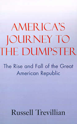 America's Journey to the Dumpster: The Rise and Fall of the Great American Republic by Russell Trevillian
