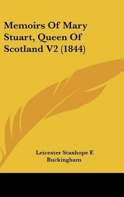 Memoirs Of Mary Stuart, Queen Of Scotland V2 (1844) by Leicester Stanhope F Buckingham